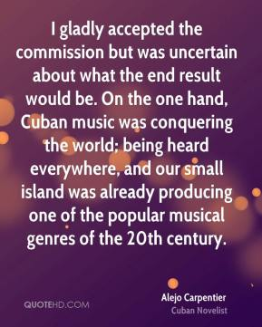 Alejo Carpentier - I gladly accepted the commission but was uncertain about what the end result would be. On the one hand, Cuban music was conquering the world; being heard everywhere, and our small island was already producing one of the popular musical genres of the 20th century.