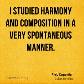 Alejo Carpentier - I studied harmony and composition in a very spontaneous manner.