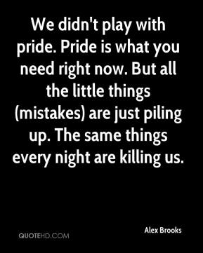 Alex Brooks - We didn't play with pride. Pride is what you need right now. But all the little things (mistakes) are just piling up. The same things every night are killing us.