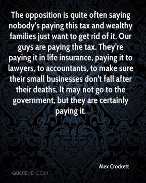 The opposition is quite often saying nobody's paying this tax and wealthy families just want to get rid of it. Our guys are paying the tax. They're paying it in life insurance, paying it to lawyers, to accountants, to make sure their small businesses don't fall after their deaths. It may not go to the government, but they are certainly paying it.