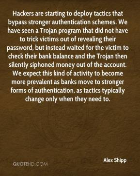 Hackers are starting to deploy tactics that bypass stronger authentication schemes. We have seen a Trojan program that did not have to trick victims out of revealing their password, but instead waited for the victim to check their bank balance and the Trojan then silently siphoned money out of the account. We expect this kind of activity to become more prevalent as banks move to stronger forms of authentication, as tactics typically change only when they need to.