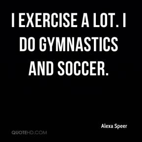 Alexa Speer - I exercise a lot. I do gymnastics and soccer.