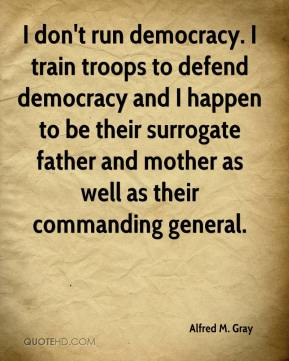 I don't run democracy. I train troops to defend democracy and I happen to be their surrogate father and mother as well as their commanding general.