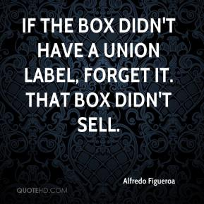 Alfredo Figueroa - If the box didn't have a union label, forget it. That box didn't sell.