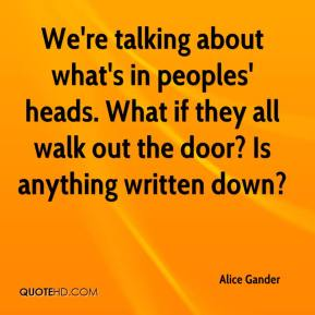 Alice Gander - We're talking about what's in peoples' heads. What if they all walk out the door? Is anything written down?