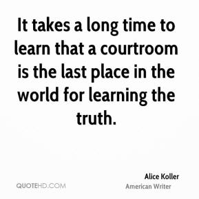 Alice Koller - It takes a long time to learn that a courtroom is the last place in the world for learning the truth.