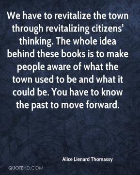 Alice Lienard Thomassy - We have to revitalize the town through revitalizing citizens' thinking. The whole idea behind these books is to make people aware of what the town used to be and what it could be. You have to know the past to move forward.