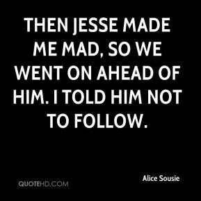 Alice Sousie - Then Jesse made me mad, so we went on ahead of him. I told him not to follow.