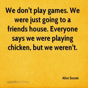 Alice Sousie - We don't play games. We were just going to a friends house. Everyone says we were playing chicken, but we weren't.