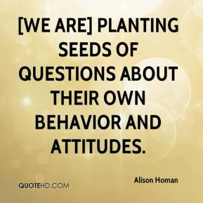 Alison Homan - [We are] planting seeds of questions about their own behavior and attitudes.