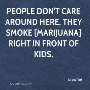People don't care around here. They smoke [marijuana] right in front of kids.