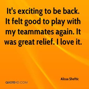Alissa Sheftic - It's exciting to be back. It felt good to play with my teammates again. It was great relief. I love it.