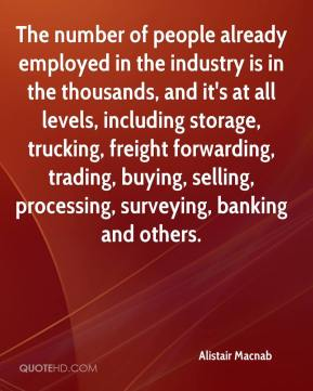 Alistair Macnab - The number of people already employed in the industry is in the thousands, and it's at all levels, including storage, trucking, freight forwarding, trading, buying, selling, processing, surveying, banking and others.
