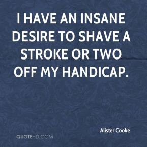 Alister Cooke - I have an insane desire to shave a stroke or two off my handicap.