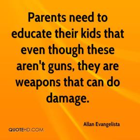 Allan Evangelista - Parents need to educate their kids that even though these aren't guns, they are weapons that can do damage.