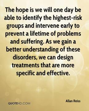 Allan Reiss - The hope is we will one day be able to identify the highest-risk groups and intervene early to prevent a lifetime of problems and suffering. As we gain a better understanding of these disorders, we can design treatments that are more specific and effective.