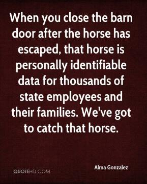 Alma Gonzalez - When you close the barn door after the horse has escaped, that horse is personally identifiable data for thousands of state employees and their families. We've got to catch that horse.