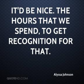 Alyssa Johnson - It'd be nice. The hours that we spend, to get recognition for that.