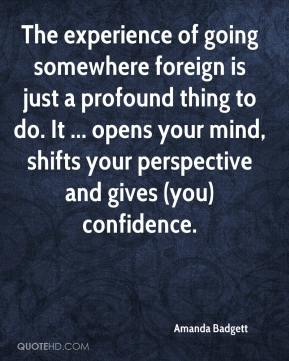 Amanda Badgett - The experience of going somewhere foreign is just a profound thing to do. It ... opens your mind, shifts your perspective and gives (you) confidence.