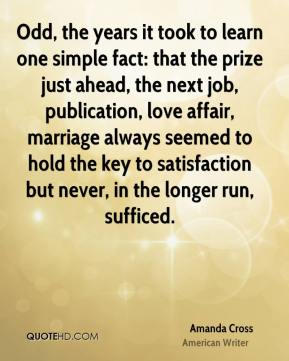 Odd, the years it took to learn one simple fact: that the prize just ahead, the next job, publication, love affair, marriage always seemed to hold the key to satisfaction but never, in the longer run, sufficed.