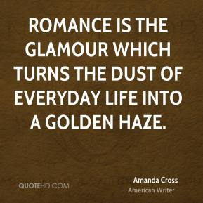Romance is the glamour which turns the dust of everyday life into a golden haze.