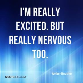 Amber Boucher - I'm really excited. But really nervous too.
