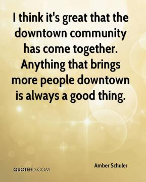 I think it's great that the downtown community has come together. Anything that brings more people downtown is always a good thing.