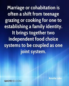 Amelia Lake - Marriage or cohabitation is often a shift from teenage grazing or cooking for one to establishing a family identity. It brings together two independent food choice systems to be coupled as one joint system.