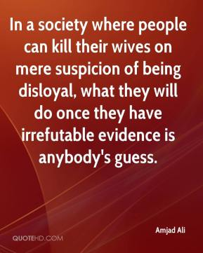 Amjad Ali - In a society where people can kill their wives on mere suspicion of being disloyal, what they will do once they have irrefutable evidence is anybody's guess.