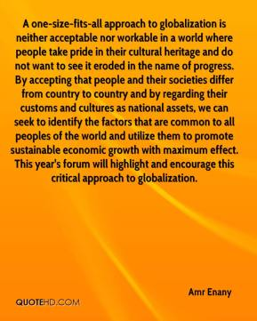 Amr Enany - A one-size-fits-all approach to globalization is neither acceptable nor workable in a world where people take pride in their cultural heritage and do not want to see it eroded in the name of progress. By accepting that people and their societies differ from country to country and by regarding their customs and cultures as national assets, we can seek to identify the factors that are common to all peoples of the world and utilize them to promote sustainable economic growth with maximum effect. This year's forum will highlight and encourage this critical approach to globalization.