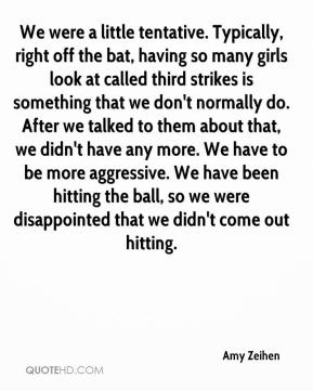Amy Zeihen - We were a little tentative. Typically, right off the bat, having so many girls look at called third strikes is something that we don't normally do. After we talked to them about that, we didn't have any more. We have to be more aggressive. We have been hitting the ball, so we were disappointed that we didn't come out hitting.