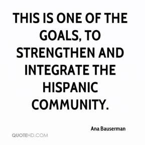 Ana Bauserman - This is one of the goals, to strengthen and integrate the Hispanic community.