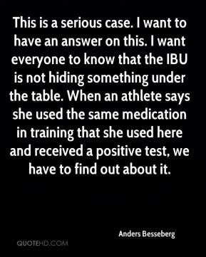 Anders Besseberg - This is a serious case. I want to have an answer on this. I want everyone to know that the IBU is not hiding something under the table. When an athlete says she used the same medication in training that she used here and received a positive test, we have to find out about it.