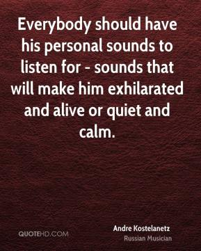 Everybody should have his personal sounds to listen for - sounds that will make him exhilarated and alive or quiet and calm.