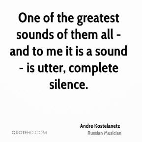 Andre Kostelanetz - One of the greatest sounds of them all - and to me it is a sound - is utter, complete silence.