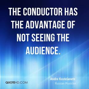 Andre Kostelanetz - The conductor has the advantage of not seeing the audience.