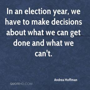 Andrea Hoffman - In an election year, we have to make decisions about what we can get done and what we can't.