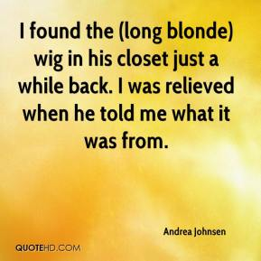 Andrea Johnsen - I found the (long blonde) wig in his closet just a while back. I was relieved when he told me what it was from.