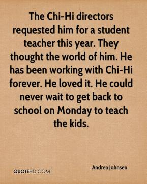 Andrea Johnsen - The Chi-Hi directors requested him for a student teacher this year. They thought the world of him. He has been working with Chi-Hi forever. He loved it. He could never wait to get back to school on Monday to teach the kids.