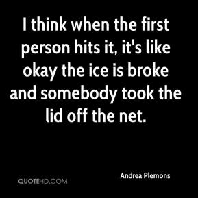 Andrea Plemons - I think when the first person hits it, it's like okay the ice is broke and somebody took the lid off the net.