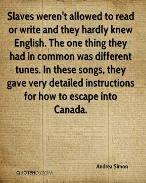 Andrea Simon - Slaves weren't allowed to read or write and they hardly knew English. The one thing they had in common was different tunes. In these songs, they gave very detailed instructions for how to escape into Canada.