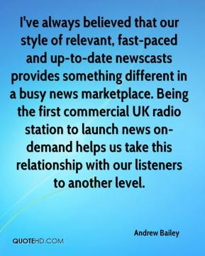 Andrew Bailey - I've always believed that our style of relevant, fast-paced and up-to-date newscasts provides something different in a busy news marketplace. Being the first commercial UK radio station to launch news on-demand helps us take this relationship with our listeners to another level.