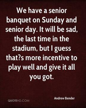 Andrew Bender - We have a senior banquet on Sunday and senior day. It will be sad, the last time in the stadium, but I guess that?s more incentive to play well and give it all you got.
