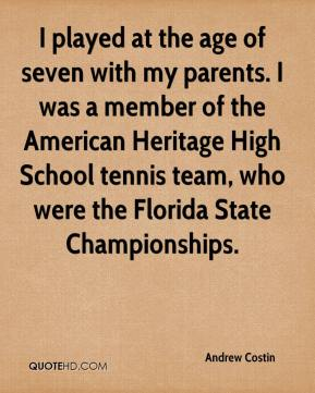 Andrew Costin - I played at the age of seven with my parents. I was a member of the American Heritage High School tennis team, who were the Florida State Championships.