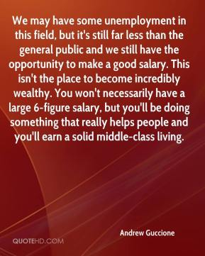 Andrew Guccione - We may have some unemployment in this field, but it's still far less than the general public and we still have the opportunity to make a good salary. This isn't the place to become incredibly wealthy. You won't necessarily have a large 6-figure salary, but you'll be doing something that really helps people and you'll earn a solid middle-class living.