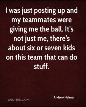 Andrew Helmer - I was just posting up and my teammates were giving me the ball. It's not just me, there's about six or seven kids on this team that can do stuff.