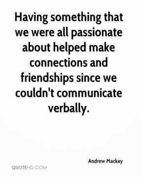 Andrew Mackay - Having something that we were all passionate about helped make connections and friendships since we couldn't communicate verbally.