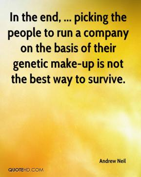 Andrew Neil - In the end, ... picking the people to run a company on the basis of their genetic make-up is not the best way to survive.
