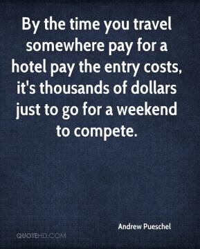 Andrew Pueschel - By the time you travel somewhere pay for a hotel pay the entry costs, it's thousands of dollars just to go for a weekend to compete.