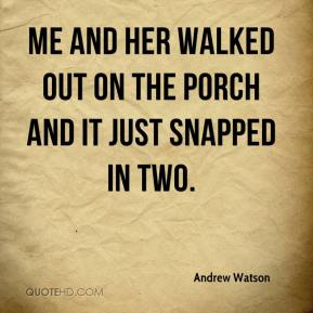 Andrew Watson - Me and her walked out on the porch and it just snapped in two.